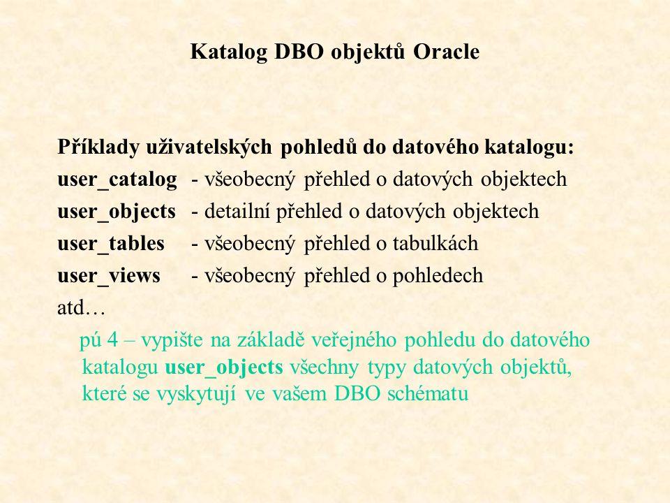 Katalog DBO objektů Oracle Příklady uživatelských pohledů do datového katalogu: user_catalog- všeobecný přehled o datových objektech user_objects- detailní přehled o datových objektech user_tables- všeobecný přehled o tabulkách user_views- všeobecný přehled o pohledech atd… pú 4 – vypište na základě veřejného pohledu do datového katalogu user_objects všechny typy datových objektů, které se vyskytují ve vašem DBO schématu