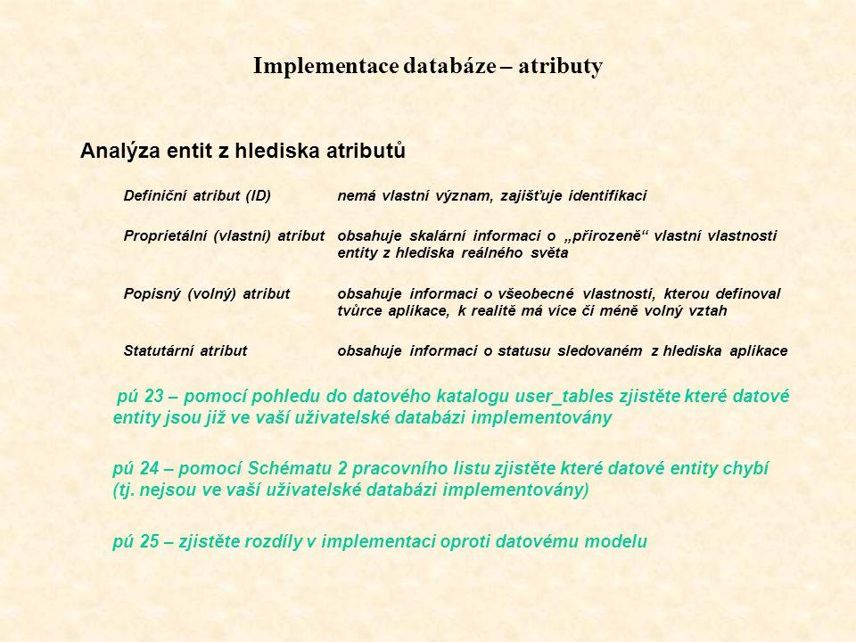"""Implementace databáze – atributy Analýza entit z hlediska atributů Definiční atribut (ID)nemá vlastní význam, zajišťuje identifikaci Proprietální (vlastní) atributobsahuje skalární informaci o """"přirozeně vlastní vlastnosti entity z hlediska reálného světa Popisný (volný) atributobsahuje informaci o všeobecné vlastnosti, kterou definoval tvůrce aplikace, k realitě má více či méně volný vztah Statutární atributobsahuje informaci o statusu sledovaném z hlediska aplikace pú 23 – pomocí pohledu do datového katalogu user_tables zjistěte které datové entity jsou již ve vaší uživatelské databázi implementovány pú 24 – pomocí Schématu 2 pracovního listu zjistěte které datové entity chybí (tj."""