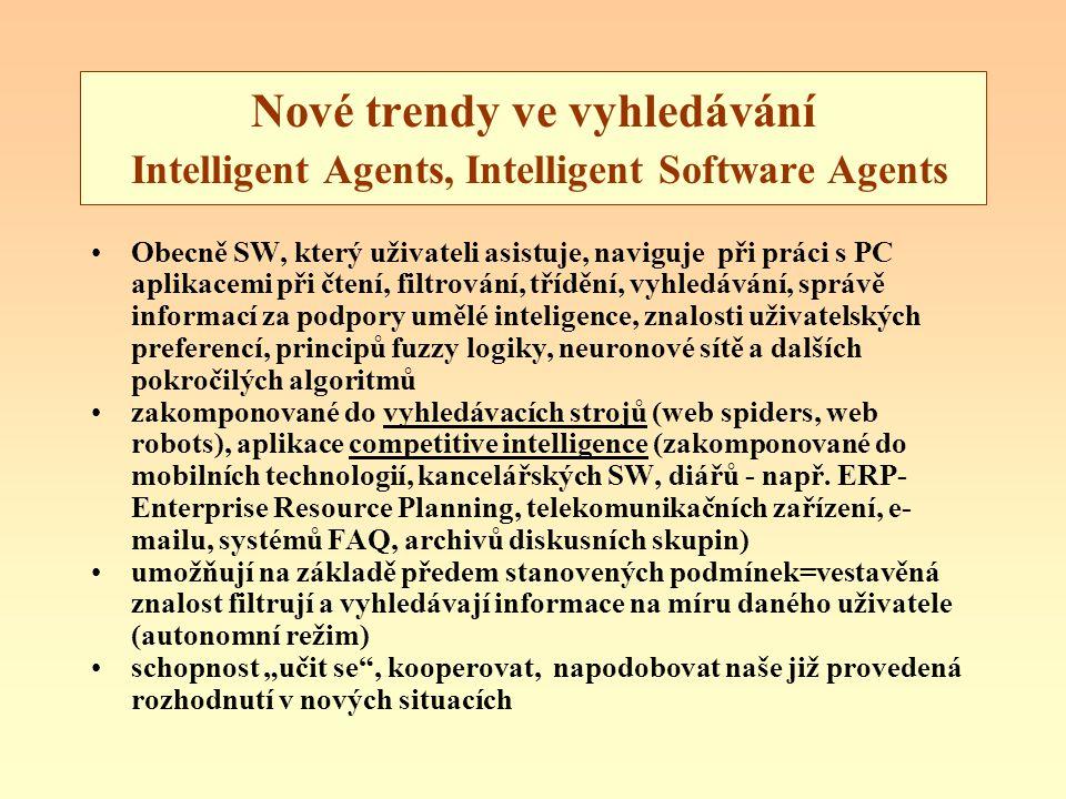 Nové trendy ve vyhledávání Intelligent Agents, Intelligent Software Agents Obecně SW, který uživateli asistuje, naviguje při práci s PC aplikacemi při čtení, filtrování, třídění, vyhledávání, správě informací za podpory umělé inteligence, znalosti uživatelských preferencí, principů fuzzy logiky, neuronové sítě a dalších pokročilých algoritmů zakomponované do vyhledávacích strojů (web spiders, web robots), aplikace competitive intelligence (zakomponované do mobilních technologií, kancelářských SW, diářů - např.