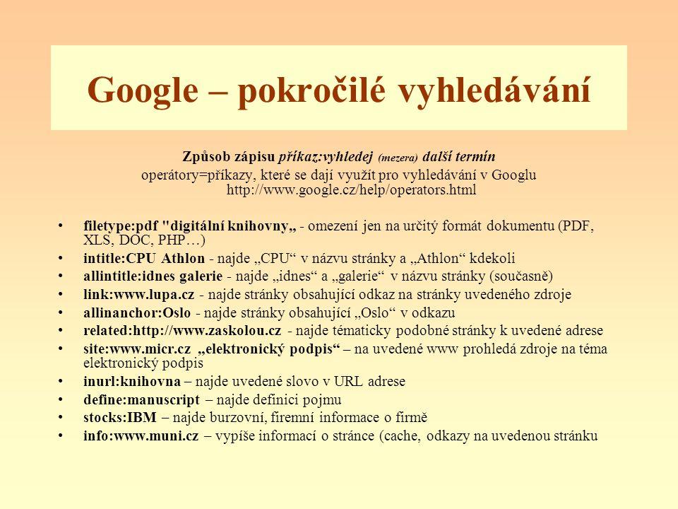"""Google – pokročilé vyhledávání Způsob zápisu příkaz:vyhledej (mezera) další termín operátory=příkazy, které se dají využít pro vyhledávání v Googlu http://www.google.cz/help/operators.html filetype:pdf digitální knihovny"""" - omezení jen na určitý formát dokumentu (PDF, XLS, DOC, PHP…) intitle:CPU Athlon - najde """"CPU v názvu stránky a """"Athlon kdekoli allintitle:idnes galerie - najde """"idnes a """"galerie v názvu stránky (současně) link:www.lupa.cz - najde stránky obsahující odkaz na stránky uvedeného zdroje allinanchor:Oslo - najde stránky obsahující """"Oslo v odkazu related:http://www.zaskolou.cz - najde tématicky podobné stránky k uvedené adrese site:www.micr.cz """"elektronický podpis – na uvedené www prohledá zdroje na téma elektronický podpis inurl:knihovna – najde uvedené slovo v URL adrese define:manuscript – najde definici pojmu stocks:IBM – najde burzovní, firemní informace o firmě info:www.muni.cz – vypíše informací o stránce (cache, odkazy na uvedenou stránku"""