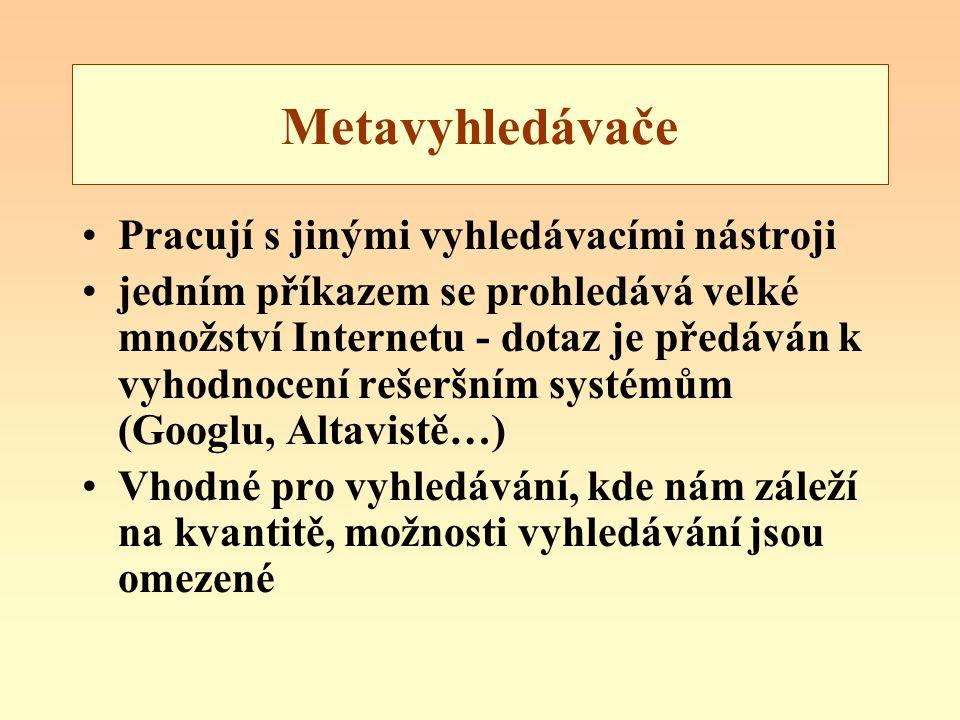 Metavyhledávače Pracují s jinými vyhledávacími nástroji jedním příkazem se prohledává velké množství Internetu - dotaz je předáván k vyhodnocení rešeršním systémům (Googlu, Altavistě…) Vhodné pro vyhledávání, kde nám záleží na kvantitě, možnosti vyhledávání jsou omezené