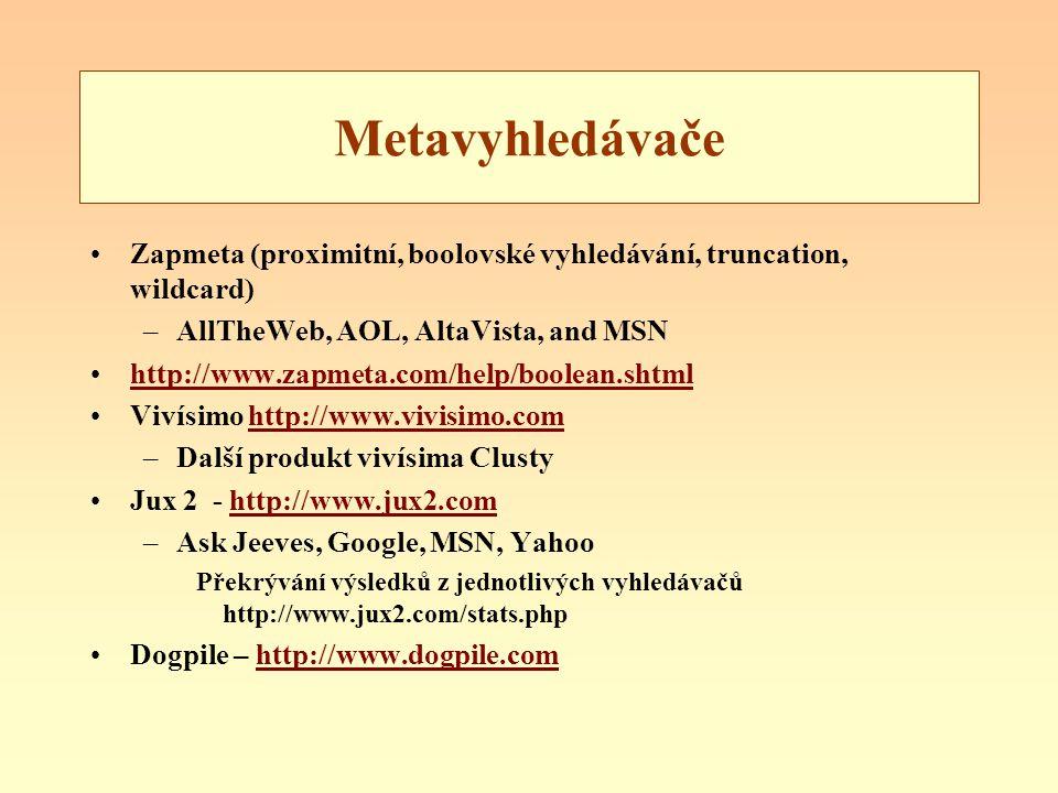Metavyhledávače Zapmeta (proximitní, boolovské vyhledávání, truncation, wildcard) –AllTheWeb, AOL, AltaVista, and MSN http://www.zapmeta.com/help/boolean.shtml Vivísimo http://www.vivisimo.comhttp://www.vivisimo.com –Další produkt vivísima Clusty Jux 2 - http://www.jux2.comhttp://www.jux2.com –Ask Jeeves, Google, MSN, Yahoo Překrývání výsledků z jednotlivých vyhledávačů http://www.jux2.com/stats.php Dogpile – http://www.dogpile.comhttp://www.dogpile.com