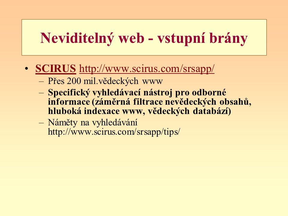 Neviditelný web - vstupní brány SCIRUS http://www.scirus.com/srsapp/SCIRUShttp://www.scirus.com/srsapp/ –Přes 200 mil.vědeckých www –Specifický vyhledávací nástroj pro odborné informace (záměrná filtrace nevědeckých obsahů, hluboká indexace www, vědeckých databází) –Náměty na vyhledávání http://www.scirus.com/srsapp/tips/