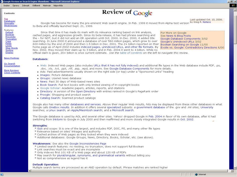 Vyhledávací nástroje Nástroje se orientují na atraktivitu, marketing - není poptávka po nových nástrojích a kvantitativních ukazatelích, ale pro (Google) Dříve bylo důležité zjistit o vyhledávacím nástroji: –jaké způsoby vyhledávání umožňuje –jakou část, službu Internetu prohledává (www, ftp…) –jakým způsobem zpracovává (indexuje) www stránky – rozsah, velikost databáze vyhledávacího stroje - žádný vyhledávací nástroj neumí prohledávat celý Internet!