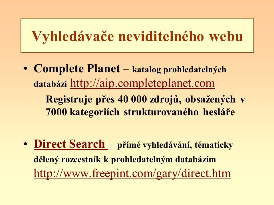 Vyhledávače neviditelného webu Complete Planet – katalog prohledatelných databází http://aip.completeplanet.comhttp://aip.completeplanet.com –Registruje přes 40 000 zdrojů, obsažených v 7000 kategoriích strukturovaného hesláře Direct Search – přímé vyhledávání, tématicky dělený rozcestník k prohledatelným databázím http://www.freepint.com/gary/direct.htmDirect Search http://www.freepint.com/gary/direct.htm