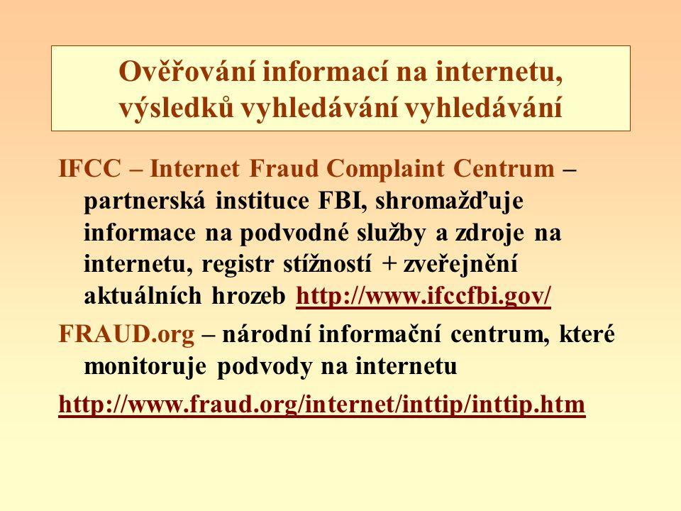 Ověřování informací na internetu, výsledků vyhledávání vyhledávání IFCC – Internet Fraud Complaint Centrum – partnerská instituce FBI, shromažďuje informace na podvodné služby a zdroje na internetu, registr stížností + zveřejnění aktuálních hrozeb http://www.ifccfbi.gov/http://www.ifccfbi.gov/ FRAUD.org – národní informační centrum, které monitoruje podvody na internetu http://www.fraud.org/internet/inttip/inttip.htm