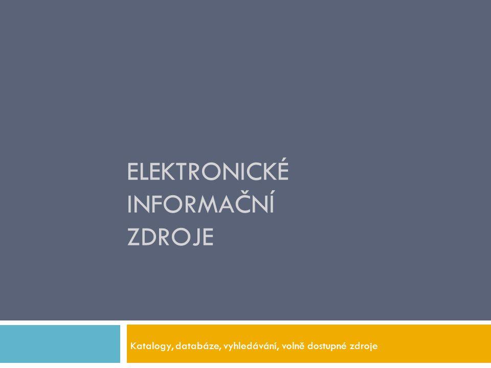 ELEKTRONICKÉ INFORMAČNÍ ZDROJE Katalogy, databáze, vyhledávání, volně dostupné zdroje