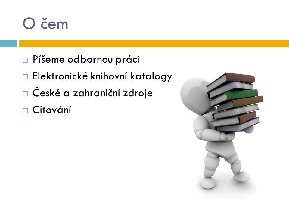 O čem  Píšeme odbornou práci  Elektronické knihovní katalogy  České a zahraniční zdroje  Citování
