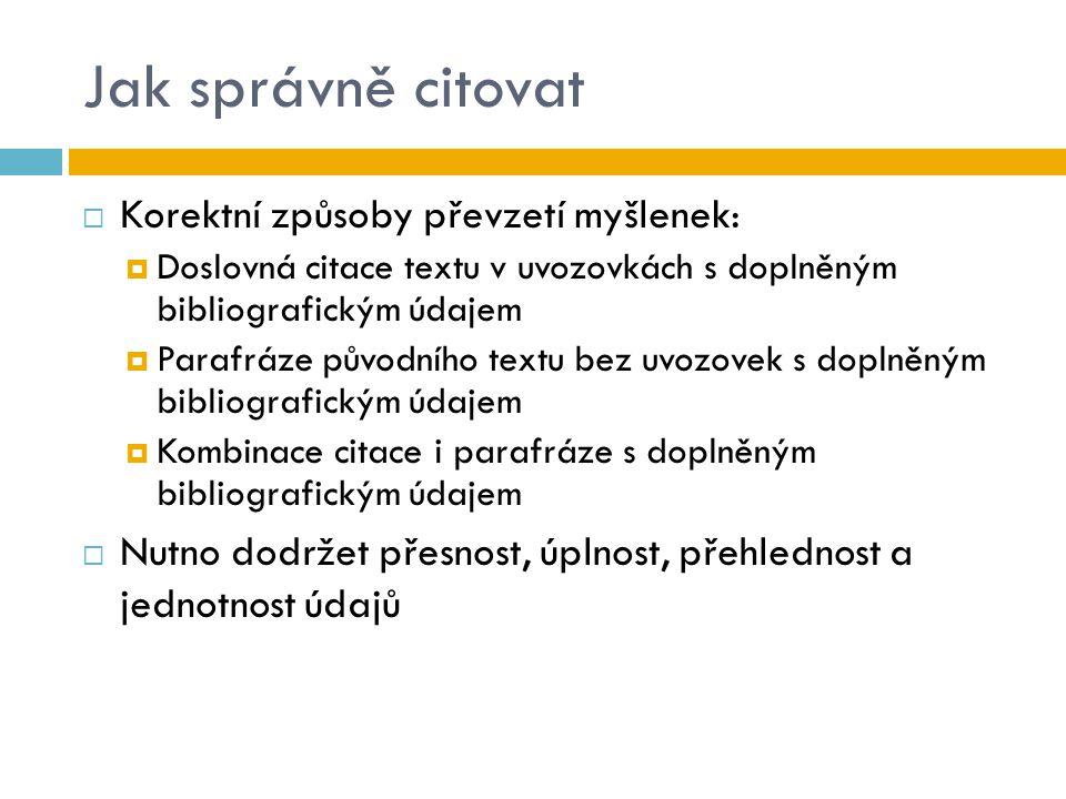 Jak správně citovat  Korektní způsoby převzetí myšlenek:  Doslovná citace textu v uvozovkách s doplněným bibliografickým údajem  Parafráze původníh