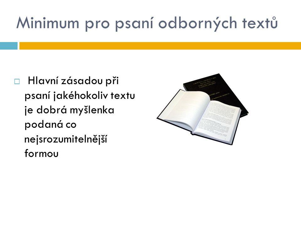 Minimum pro psaní odborných textů  Hlavní zásadou při psaní jakéhokoliv textu je dobrá myšlenka podaná co nejsrozumitelnější formou