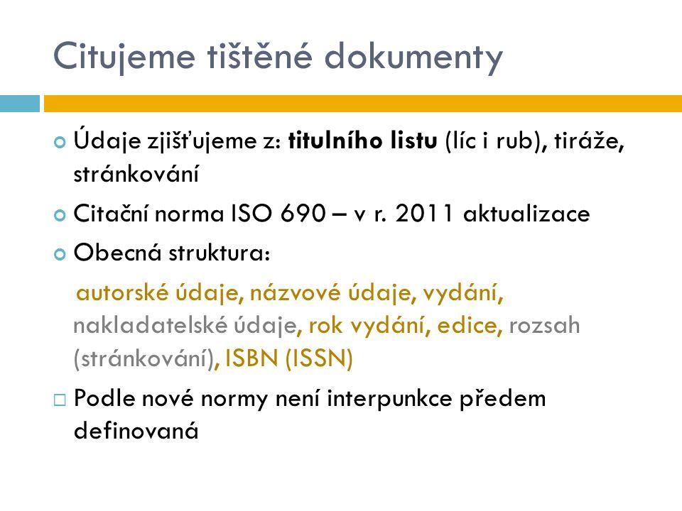 Citujeme tištěné dokumenty Údaje zjišťujeme z: titulního listu (líc i rub), tiráže, stránkování Citační norma ISO 690 – v r. 2011 aktualizace Obecná s