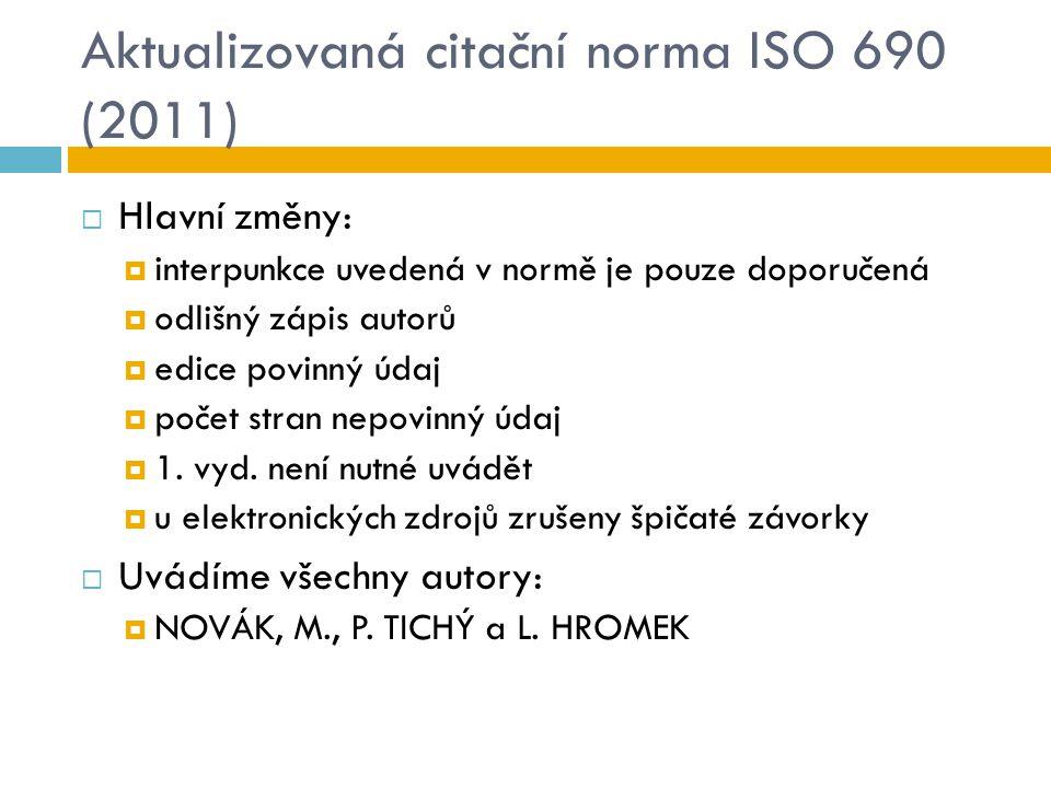 Aktualizovaná citační norma ISO 690 (2011)  Hlavní změny:  interpunkce uvedená v normě je pouze doporučená  odlišný zápis autorů  edice povinný úd