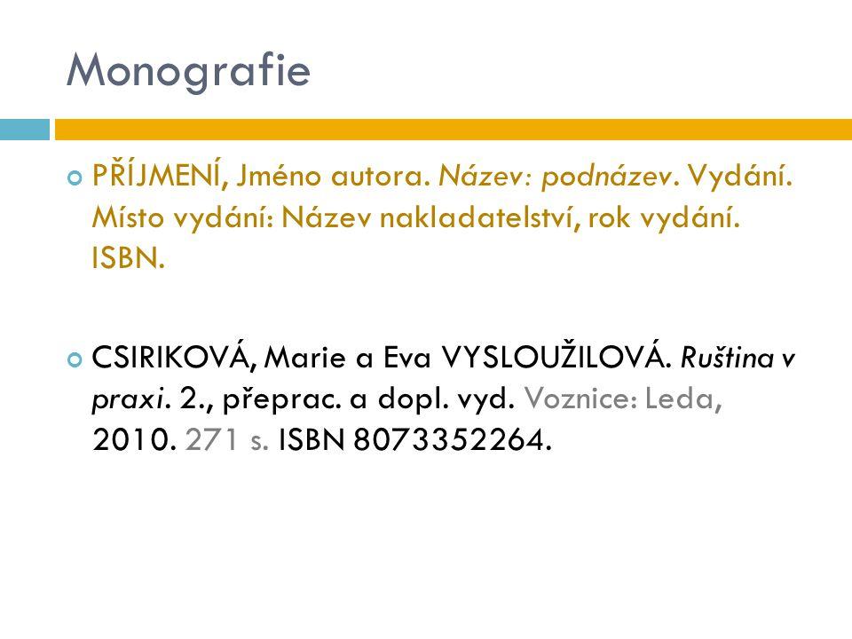 Monografie PŘÍJMENÍ, Jméno autora. Název: podnázev. Vydání. Místo vydání: Název nakladatelství, rok vydání. ISBN. CSIRIKOVÁ, Marie a Eva VYSLOUŽILOVÁ.