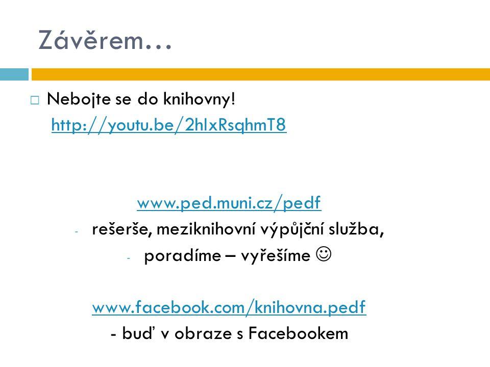 Závěrem…  Nebojte se do knihovny! http://youtu.be/2hIxRsqhmT8 www.ped.muni.cz/pedf - rešerše, meziknihovní výpůjční služba, - poradíme – vyřešíme www