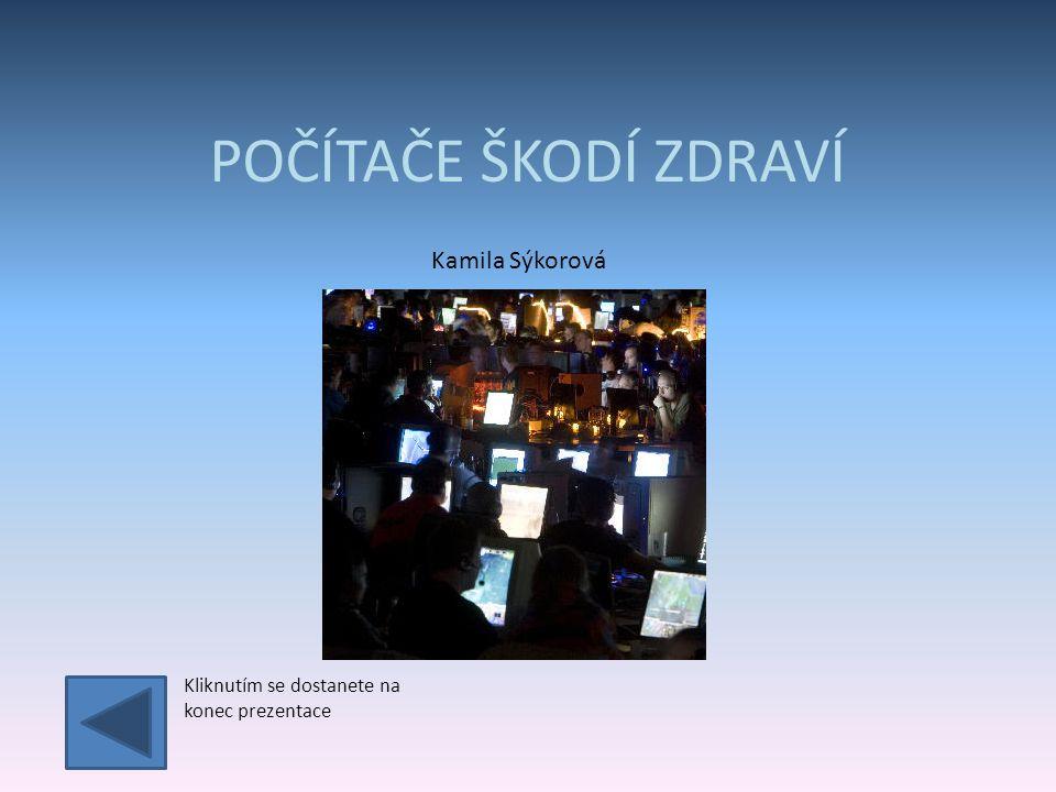 POČÍTAČE ŠKODÍ ZDRAVÍ Kamila Sýkorová Kliknutím se dostanete na konec prezentace