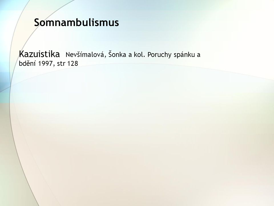 Somnambulismus Kazuistika Nevšímalová, Šonka a kol. Poruchy spánku a bdění 1997, str 128
