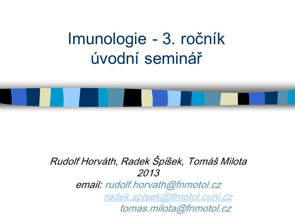Imunologie - 3. ročník úvodní seminář Rudolf Horváth, Radek Špíšek, Tomáš Milota 2013 email: rudolf.horvath@fnmotol.cz radek.spisek@lfmotol.cuni.cz to