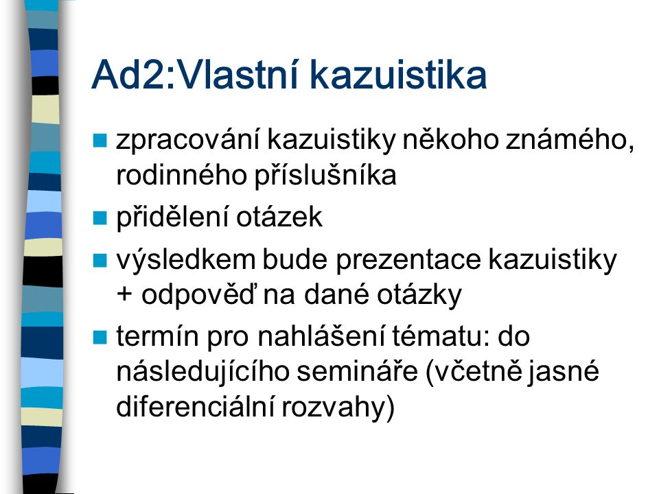 Ad2:Vlastní kazuistika zpracování kazuistiky někoho známého, rodinného příslušníka přidělení otázek výsledkem bude prezentace kazuistiky + odpověď na