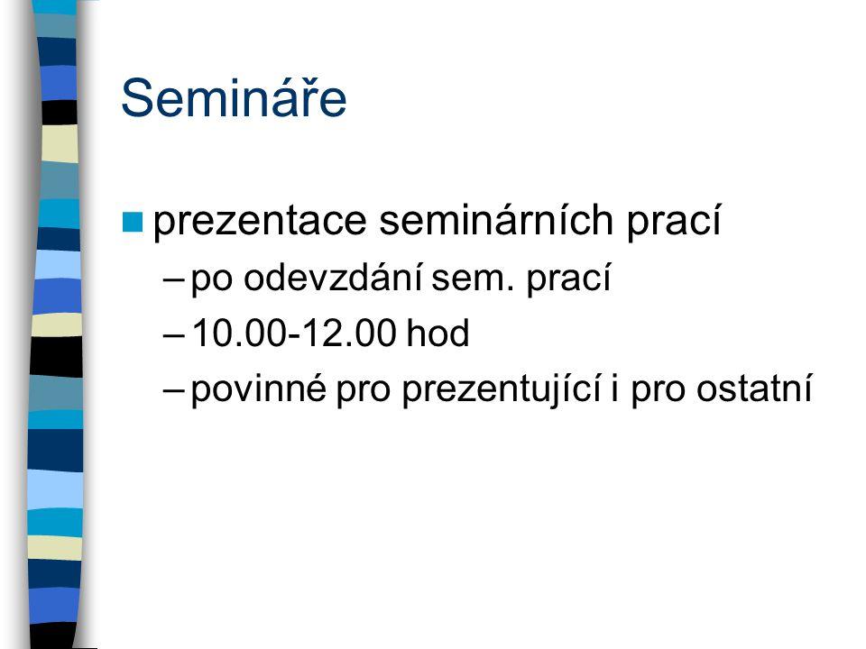 Semináře prezentace seminárních prací –po odevzdání sem. prací –10.00-12.00 hod –povinné pro prezentující i pro ostatní