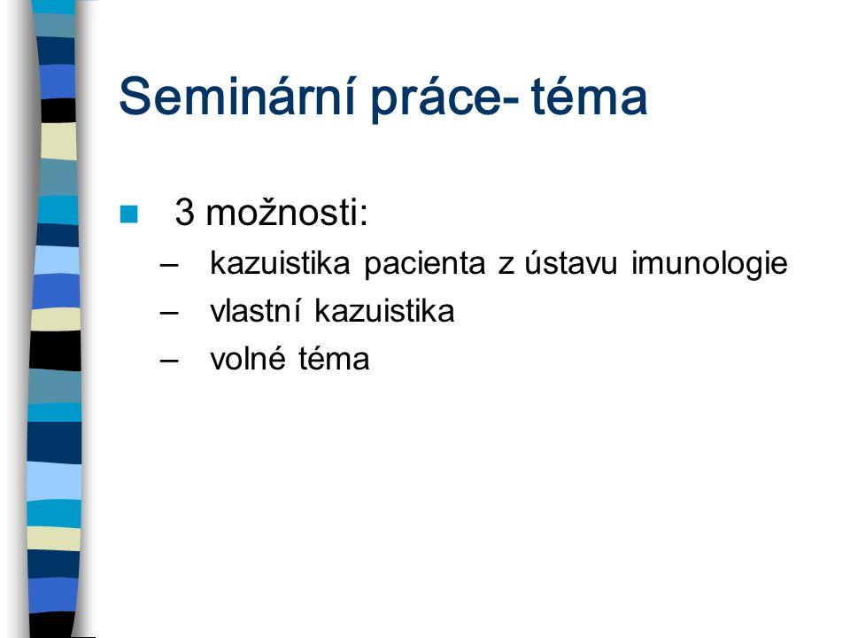 Seminární práce- téma 3 možnosti: –kazuistika pacienta z ústavu imunologie –vlastní kazuistika –volné téma