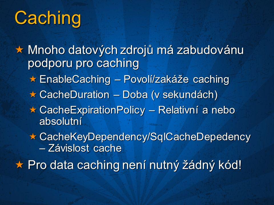 Caching  Mnoho datových zdrojů má zabudovánu podporu pro caching  EnableCaching – Povolí/zakáže caching  CacheDuration – Doba (v sekundách)  CacheExpirationPolicy – Relativní a nebo absolutní  CacheKeyDependency/SqlCacheDepedency – Závislost cache  Pro data caching není nutný žádný kód!