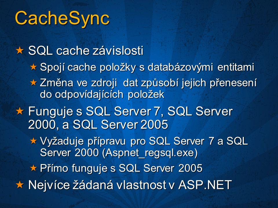 CacheSync  SQL cache závislosti  Spojí cache položky s databázovými entitami  Změna ve zdroji dat způsobí jejich přenesení do odpovídajících položek  Funguje s SQL Server 7, SQL Server 2000, a SQL Server 2005  Vyžaduje přípravu pro SQL Server 7 a SQL Server 2000 (Aspnet_regsql.exe)  Přímo funguje s SQL Server 2005  Nejvíce žádaná vlastnost v ASP.NET