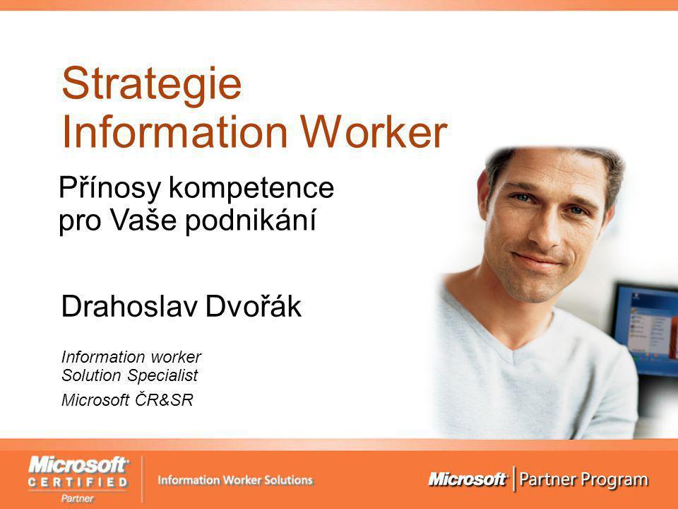 Strategie Information Worker Drahoslav Dvořák Information worker Solution Specialist Microsoft ČR&SR Přínosy kompetence pro Vaše podnikání