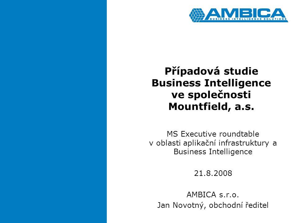 Případová studie Business Intelligence ve společnosti Mountfield, a.s. MS Executive roundtable v oblasti aplikační infrastruktury a Business Intellige