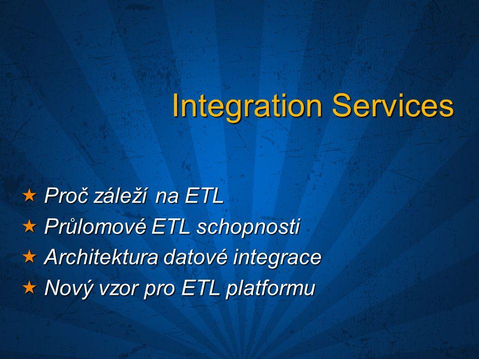 Integration Services  Proč záleží na ETL  Průlomové ETL schopnosti  Architektura datové integrace  Nový vzor pro ETL platformu