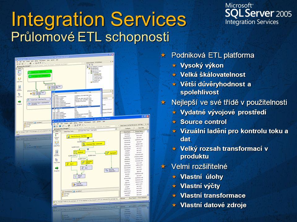  Podniková ETL platforma  Vysoký výkon  Velká škálovatelnost  Větší důvěryhodnost a spolehlivost  Nejlepší ve své třídě v použitelnosti  Vydatné vývojové prostředí  Source control  Vizuální ladění pro kontrolu toku a dat  Velký rozsah transformací v produktu  Velmi rozšiřitelné  Vlastní úlohy  Vlastní výčty  Vlastní transformace  Vlastní datové zdroje Integration Services Průlomové ETL schopnosti