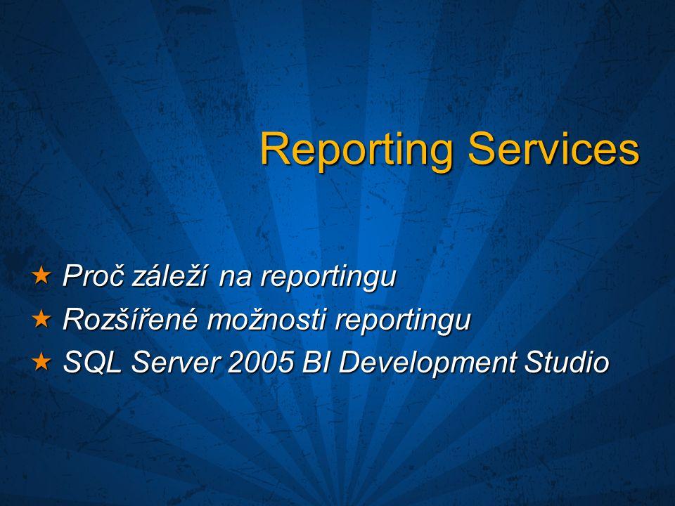 Reporting Services  Proč záleží na reportingu  Rozšířené možnosti reportingu  SQL Server 2005 BI Development Studio