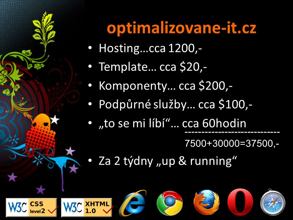 """Hosting…cca 1200,- Template… cca $20,- Komponenty… cca $200,- Podpůrné služby… cca $100,- """"to se mi líbí … cca 60hodin Za 2 týdny """"up & running ----------------------------- 7500+30000=37500,-"""