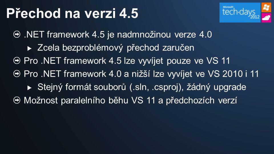 .NET framework 4.5 je nadmnožinou verze 4.0  Zcela bezproblémový přechod zaručen Pro.NET framework 4.5 lze vyvíjet pouze ve VS 11 Pro.NET framework 4.0 a nižší lze vyvíjet ve VS 2010 i 11  Stejný formát souborů (.sln,.csproj), žádný upgrade Možnost paralelního běhu VS 11 a předchozích verzí Přechod na verzi 4.5