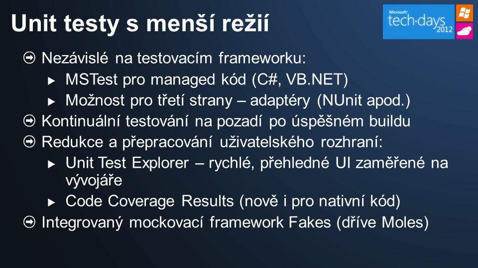 Nezávislé na testovacím frameworku:  MSTest pro managed kód (C#, VB.NET)  Možnost pro třetí strany – adaptéry (NUnit apod.) Kontinuální testování na pozadí po úspěšném buildu Redukce a přepracování uživatelského rozhraní:  Unit Test Explorer – rychlé, přehledné UI zaměřené na vývojáře  Code Coverage Results (nově i pro nativní kód) Integrovaný mockovací framework Fakes (dříve Moles) Unit testy s menší režií