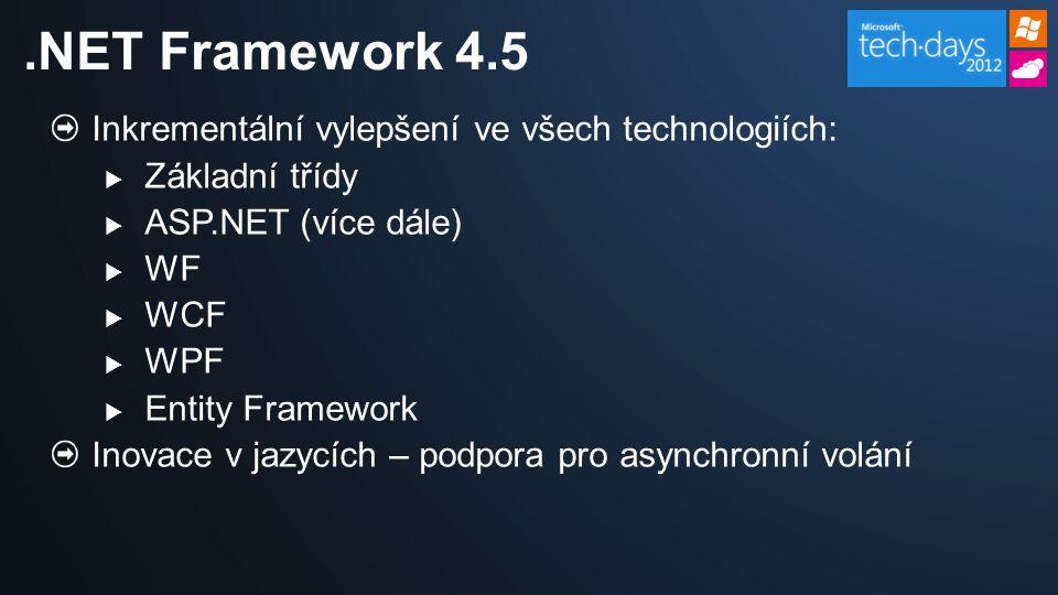 Možnost asynchronního provádění operací  Výrazné zvýšení škálovatelnosti, minimální úprava kódu Univerzální poskytovatelé Membership/Profile/Role/Session  Závislost na Entity Frameworku, nikoliv na SQL Serveru Optimalizace rychlosti načítání stránek:  Minimalizace a slučování statických souborů (.js,.css) Inkrementální upload (> 2 GB) Jemnější kontrola nad validací stránek Podpora pro anotace dat (EmailAddress, CreditCard, …) Novinky v ASP.NET runtime