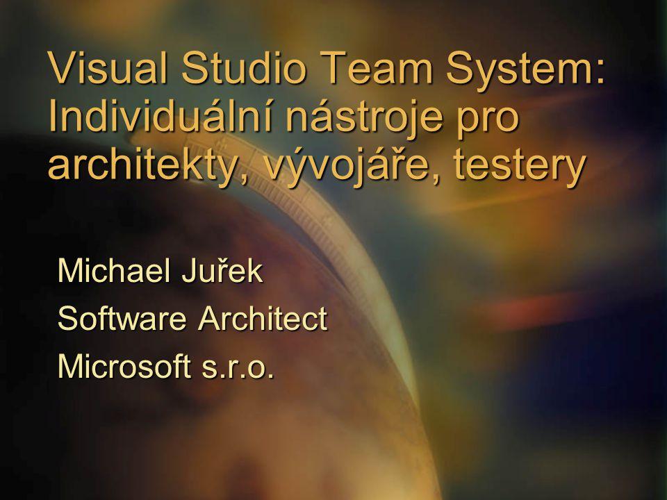 Visual Studio Team System: Individuální nástroje pro architekty, vývojáře, testery Michael Juřek Software Architect Microsoft s.r.o.