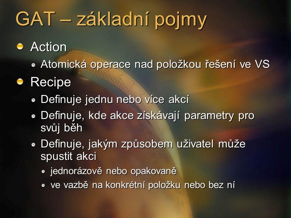 GAT – základní pojmy Action Atomická operace nad položkou řešení ve VS Recipe Definuje jednu nebo více akcí Definuje, kde akce získávají parametry pro svůj běh Definuje, jakým způsobem uživatel může spustit akci jednorázově nebo opakovaně ve vazbě na konkrétní položku nebo bez ní