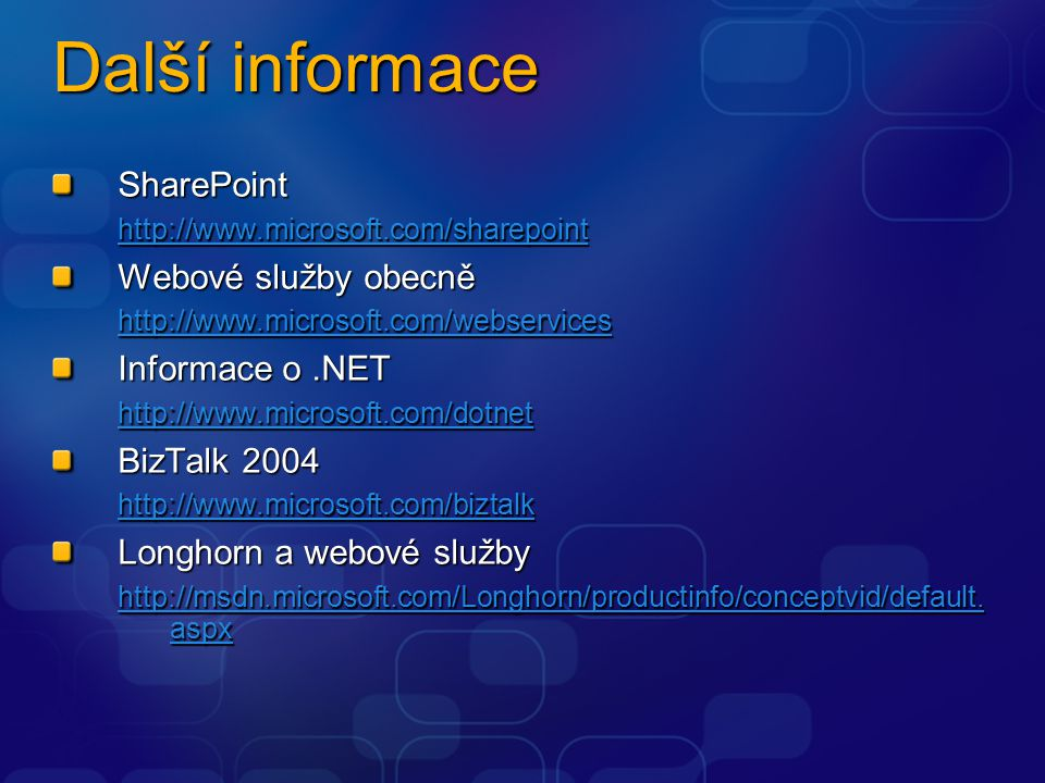 Další informace SharePoint http://www.microsoft.com/sharepoint http://www.microsoft.com/sharepoint Webové služby obecně http://www.microsoft.com/webservices http://www.microsoft.com/webservices Informace o.NET http://www.microsoft.com/dotnet BizTalk 2004 http://www.microsoft.com/biztalk http://www.microsoft.com/biztalk Longhorn a webové služby http://msdn.microsoft.com/Longhorn/productinfo/conceptvid/default.
