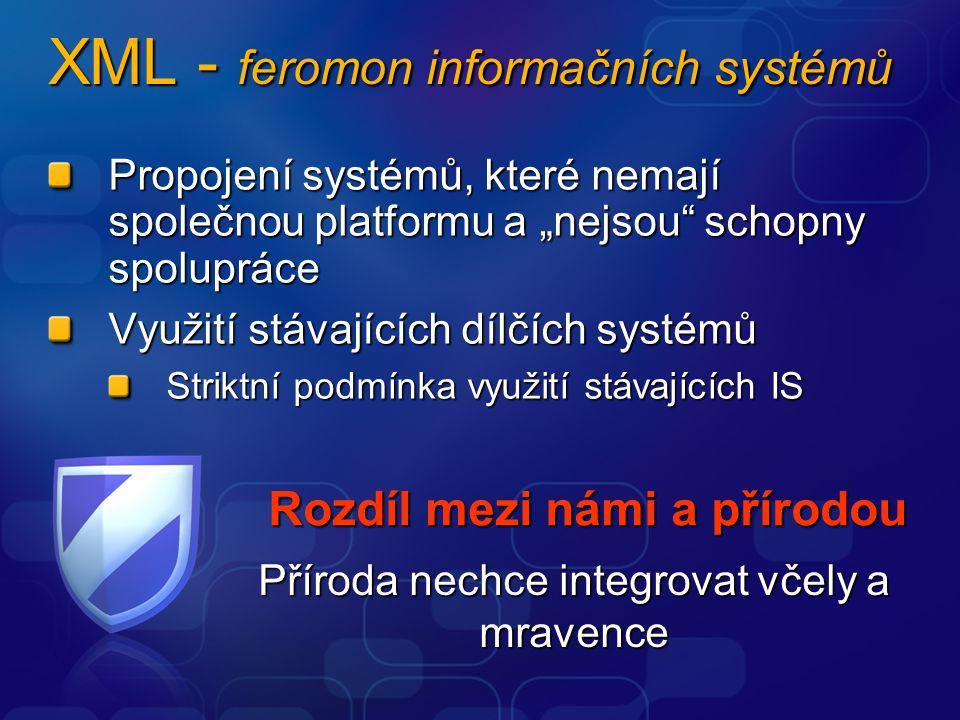 """XML - feromon informačních systémů Propojení systémů, které nemají společnou platformu a """"nejsou schopny spolupráce Využití stávajících dílčích systémů Striktní podmínka využití stávajících IS Striktní podmínka využití stávajících IS Rozdíl mezi námi a přírodou Příroda nechce integrovat včely a mravence"""