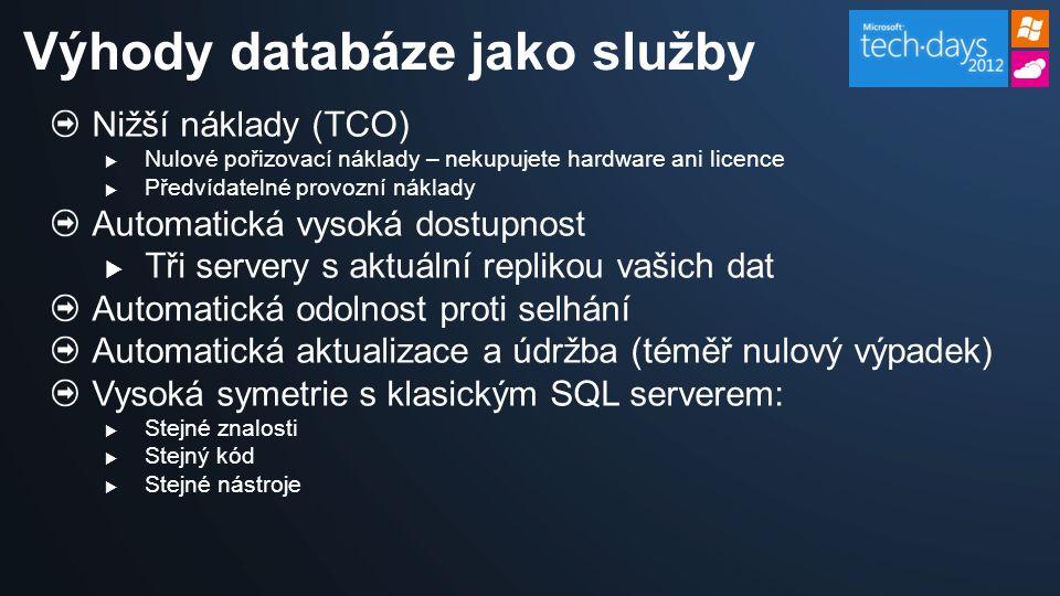 Nižší náklady (TCO)  Nulové pořizovací náklady – nekupujete hardware ani licence  Předvídatelné provozní náklady Automatická vysoká dostupnost  Tři servery s aktuální replikou vašich dat Automatická odolnost proti selhání Automatická aktualizace a údržba (téměř nulový výpadek) Vysoká symetrie s klasickým SQL serverem:  Stejné znalosti  Stejný kód  Stejné nástroje Výhody databáze jako služby