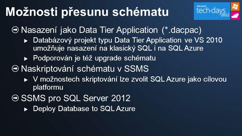 Nasazení jako Data Tier Application (*.dacpac)  Databázový projekt typu Data Tier Application ve VS 2010 umožňuje nasazení na klasický SQL i na SQL Azure  Podporován je též upgrade schématu Naskriptování schématu v SSMS  V možnostech skriptování lze zvolit SQL Azure jako cílovou platformu SSMS pro SQL Server 2012  Deploy Database to SQL Azure Možnosti přesunu schématu