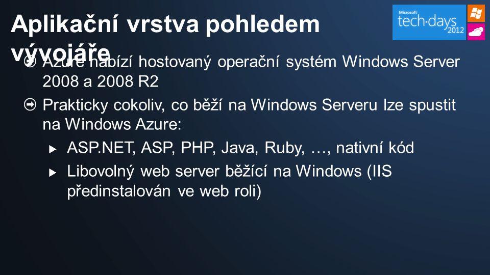 Azure nabízí hostovaný operační systém Windows Server 2008 a 2008 R2 Prakticky cokoliv, co běží na Windows Serveru lze spustit na Windows Azure:  ASP.NET, ASP, PHP, Java, Ruby, …, nativní kód  Libovolný web server běžící na Windows (IIS předinstalován ve web roli) Aplikační vrstva pohledem vývojáře