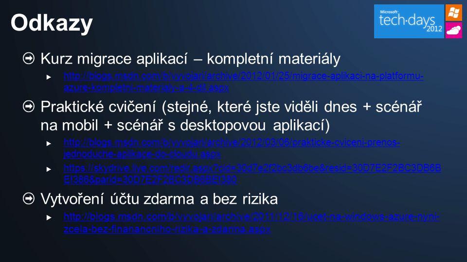 Kurz migrace aplikací – kompletní materiály  http://blogs.msdn.com/b/vyvojari/archive/2012/01/25/migrace-aplikaci-na-platformu- azure-kompletni-materialy-a-4-dil.aspx http://blogs.msdn.com/b/vyvojari/archive/2012/01/25/migrace-aplikaci-na-platformu- azure-kompletni-materialy-a-4-dil.aspx Praktické cvičení (stejné, které jste viděli dnes + scénář na mobil + scénář s desktopovou aplikací)  http://blogs.msdn.com/b/vyvojari/archive/2012/03/06/prakticke-cviceni-prenos- jednoduche-aplikace-do-cloudu.aspx http://blogs.msdn.com/b/vyvojari/archive/2012/03/06/prakticke-cviceni-prenos- jednoduche-aplikace-do-cloudu.aspx  https://skydrive.live.com/redir.aspx?cid=30d7e2f2bc3db6be&resid=30D7E2F2BC3DB6B E!386&parid=30D7E2F2BC3DB6BE!380 https://skydrive.live.com/redir.aspx?cid=30d7e2f2bc3db6be&resid=30D7E2F2BC3DB6B E!386&parid=30D7E2F2BC3DB6BE!380 Vytvoření účtu zdarma a bez rizika  http://blogs.msdn.com/b/vyvojari/archive/2011/12/16/ucet-na-windows-azure-nyni- zcela-bez-finanancniho-rizika-a-zdarma.aspx http://blogs.msdn.com/b/vyvojari/archive/2011/12/16/ucet-na-windows-azure-nyni- zcela-bez-finanancniho-rizika-a-zdarma.aspx Odkazy