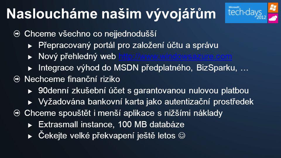 Chceme všechno co nejjednodušší  Přepracovaný portál pro založení účtu a správu  Nový přehledný web http://www.windowsazure.comhttp://www.windowsazure.com  Integrace výhod do MSDN předplatného, BizSparku, … Nechceme finanční riziko  90denní zkušební účet s garantovanou nulovou platbou  Vyžadována bankovní karta jako autentizační prostředek Chceme spouštět i menší aplikace s nižšími náklady  Extrasmall instance, 100 MB databáze  Čekejte velké překvapení ještě letos Nasloucháme našim vývojářům