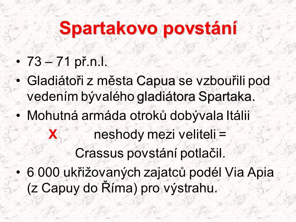 Spartakovo povstání 73 – 71 př.n.l. Gladiátoři z města C CC Capua se vzbouřili pod vedením bývalého g gg gladiátora Spartaka. Mohutná armáda otroků do