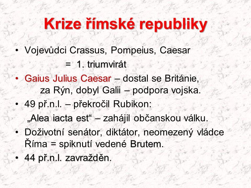 Krize římské republiky Vojevůdci Crassus, Pompeius, Caesar 1. triumvirát = 1. triumvirát Gaius Julius CaesarGaius Julius Caesar – dostal se Británie,