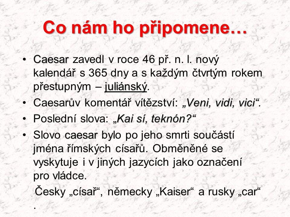 """Co nám ho připomene… Caesar juliánskýCaesar zavedl v roce 46 př. n. l. nový kalendář s 365 dny a s každým čtvrtým rokem přestupným – juliánský. """"Veni,"""
