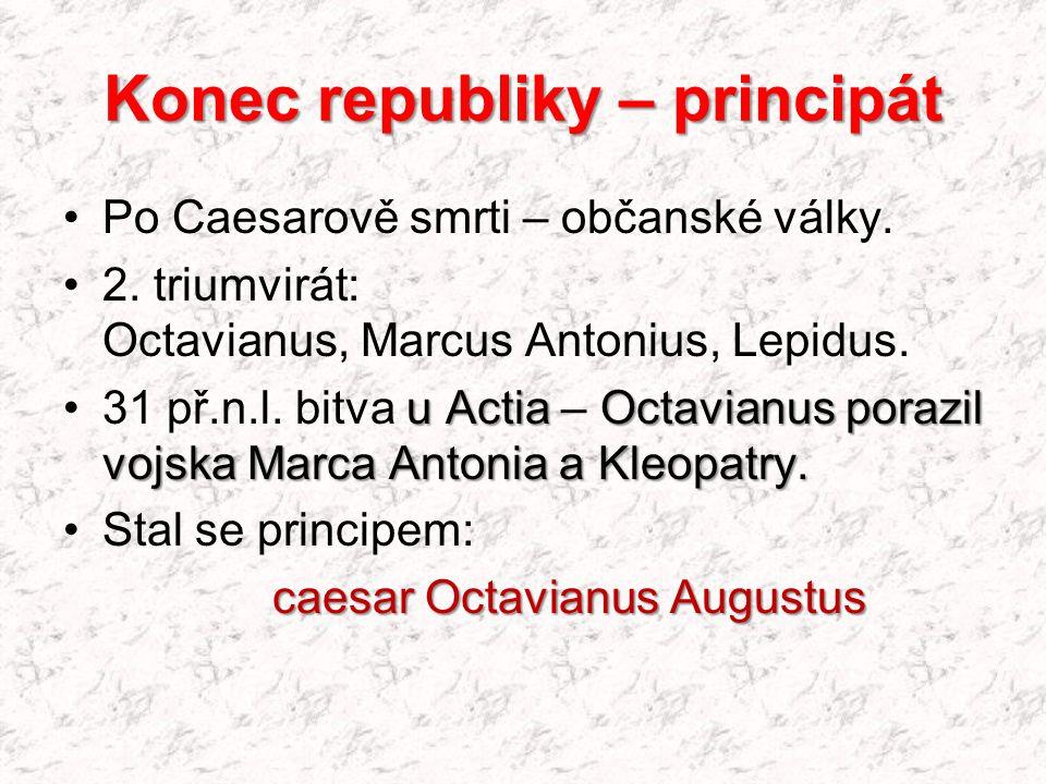 Konec republiky – principát Po Caesarově smrti – občanské války. 2. triumvirát: Octavianus, Marcus Antonius, Lepidus. u Actia Octavianusporazil vojska