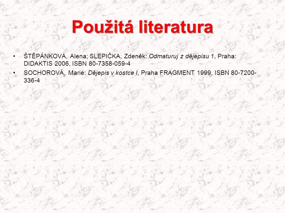 Použitá literatura ŠTĚPÁNKOVÁ, Alena; SLEPIČKA, Zdeněk: Odmaturuj z dějepisu 1, Praha: DIDAKTIS 2006, ISBN 80-7358-059-4 SOCHOROVÁ, Marie: Dějepis v k