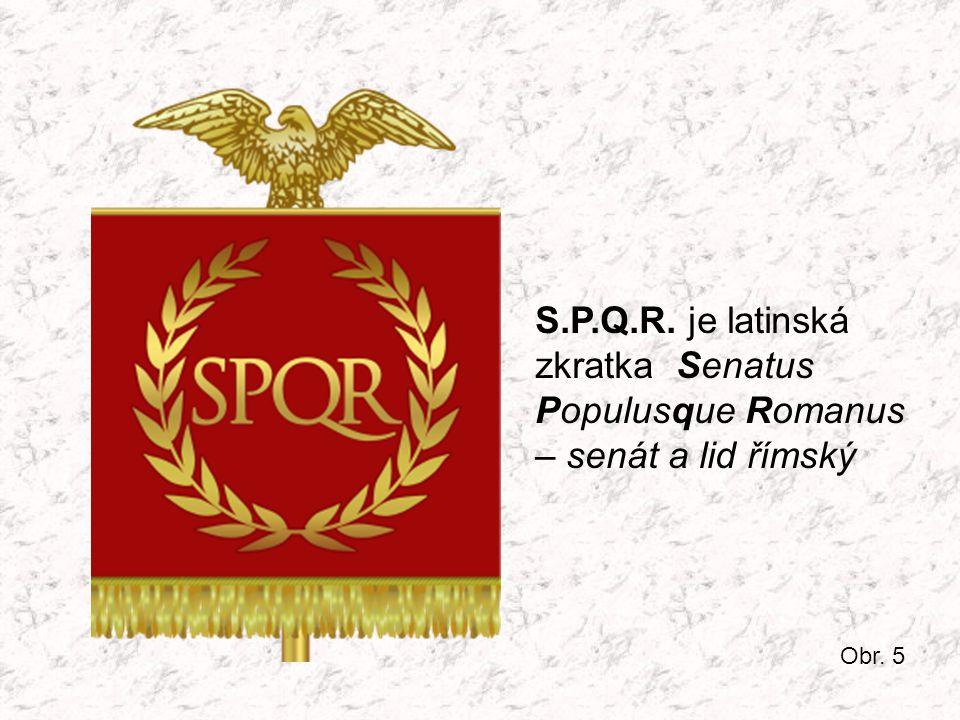 S.P.Q.R. je latinská zkratka Senatus Populusque Romanus – senát a lid římský Obr. 5